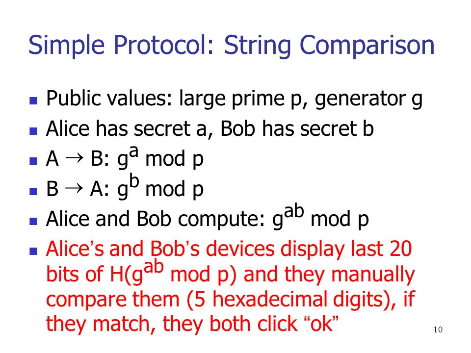10 Simple Protocol: String Comparison Public values: large prime p, generator g Alice has secret a, Bob has secret b A B: g a mod p B A: g b mod p Alice and Bob compute: g ab mod p Alice s and Bob s devices display last 20 bits of H(g ab mod p) and they manually compare them (5 hexadecimal digits), if they match, they both click ok