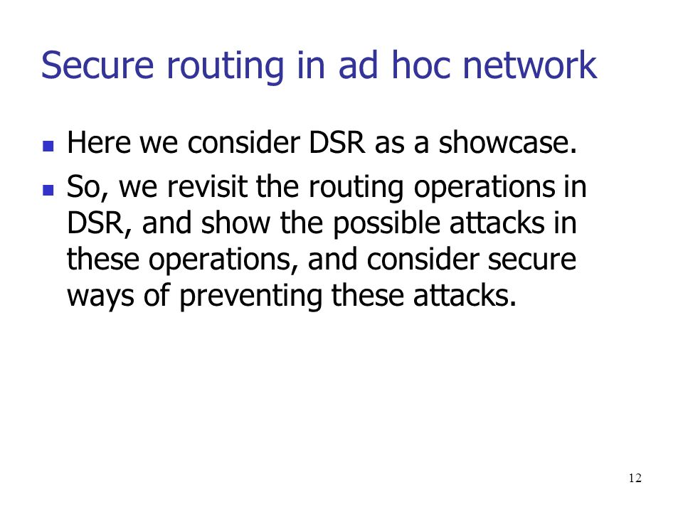 12 Secure routing in ad hoc network Here we consider DSR as a showcase.