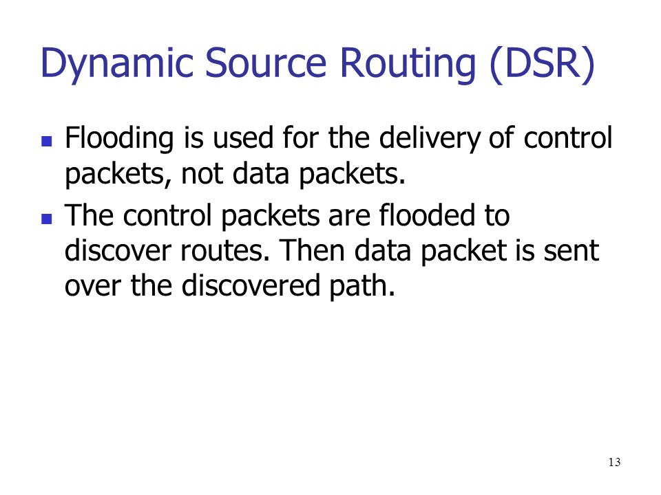 13 Dynamic Source Routing (DSR) Flooding is used for the delivery of control packets, not data packets.