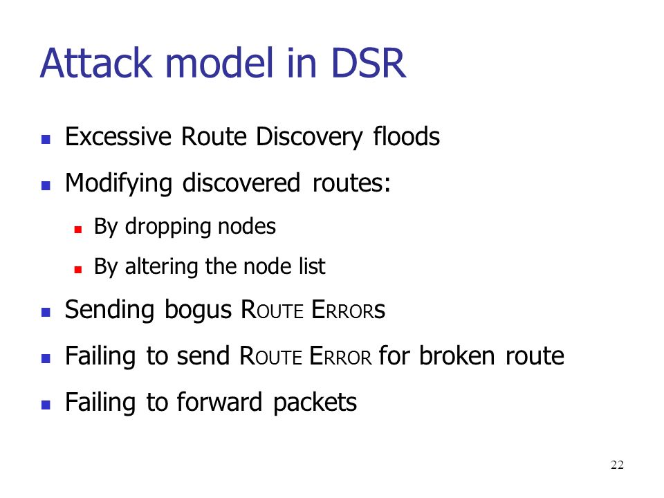 22 Attack model in DSR Excessive Route Discovery floods Modifying discovered routes: By dropping nodes By altering the node list Sending bogus R OUTE E RROR s Failing to send R OUTE E RROR for broken route Failing to forward packets