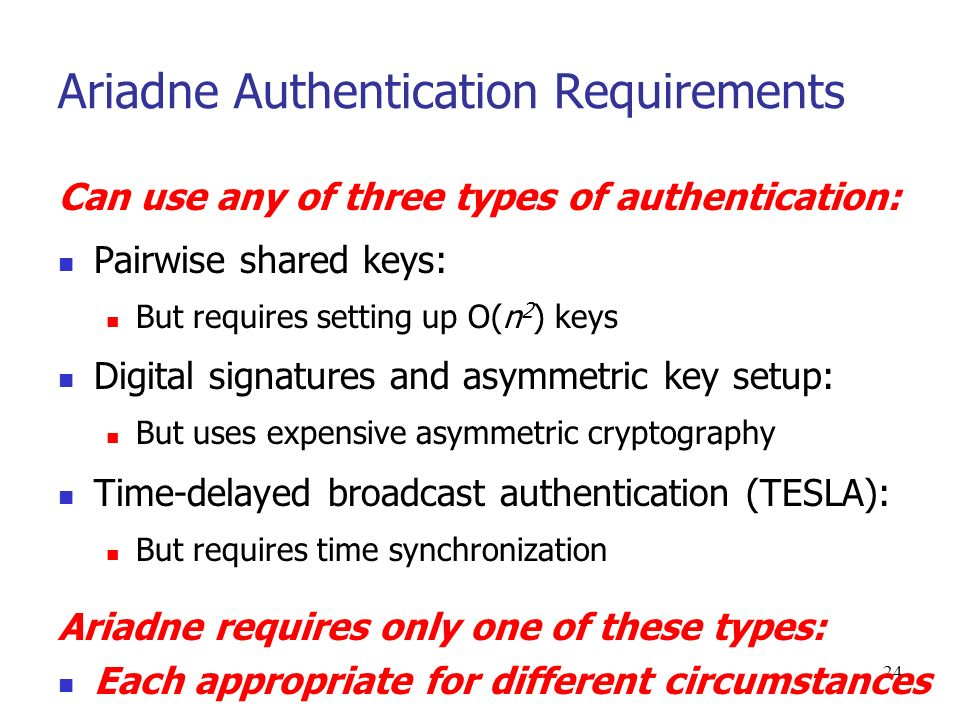 24 Ariadne Authentication Requirements Can use any of three types of authentication: Pairwise shared keys: But requires setting up O(n 2 ) keys Digital signatures and asymmetric key setup: But uses expensive asymmetric cryptography Time-delayed broadcast authentication (TESLA): But requires time synchronization Ariadne requires only one of these types: Each appropriate for different circumstances