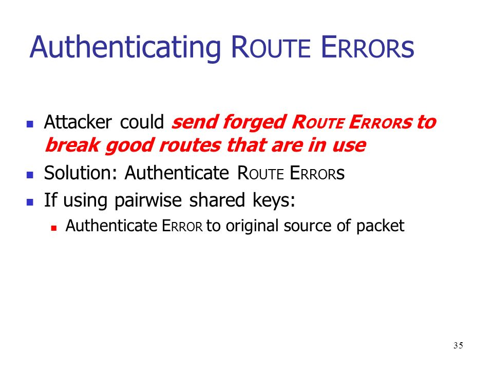 35 Authenticating R OUTE E RROR s Attacker could send forged R OUTE E RROR s to break good routes that are in use Solution: Authenticate R OUTE E RROR s If using pairwise shared keys: Authenticate E RROR to original source of packet