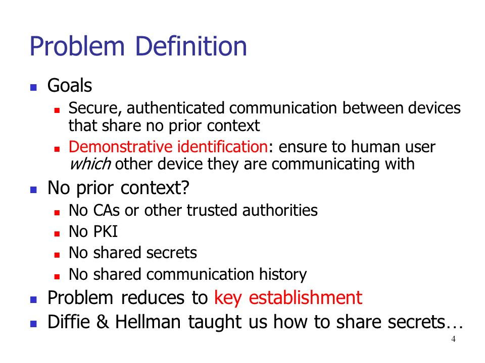 4 Problem Definition Goals Secure, authenticated communication between devices that share no prior context Demonstrative identification: ensure to human user which other device they are communicating with No prior context.