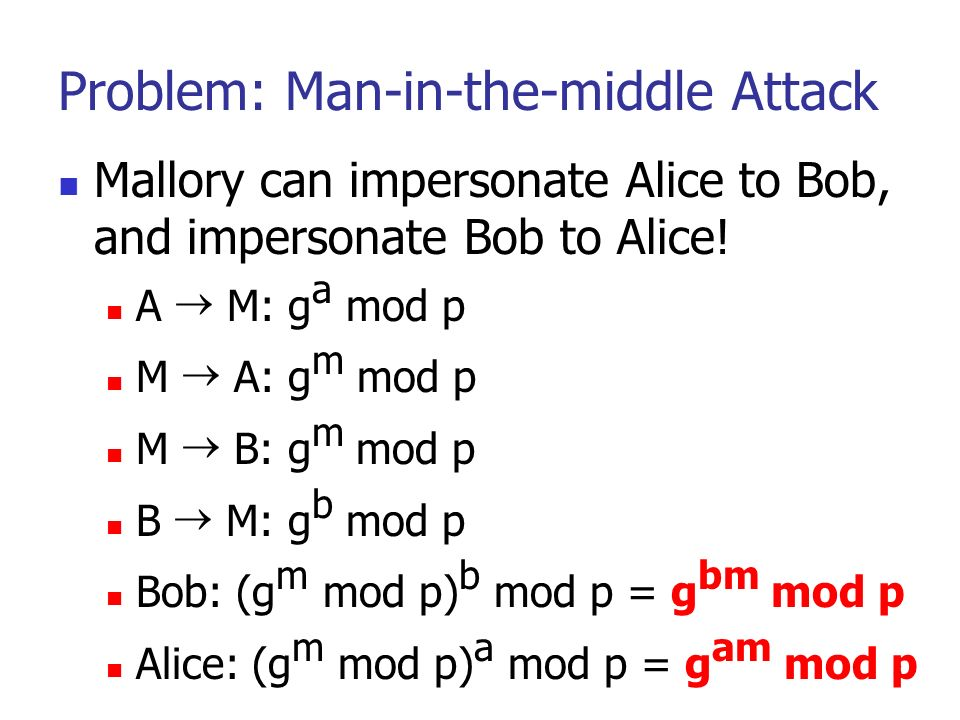 6 Problem: Man-in-the-middle Attack Mallory can impersonate Alice to Bob, and impersonate Bob to Alice.