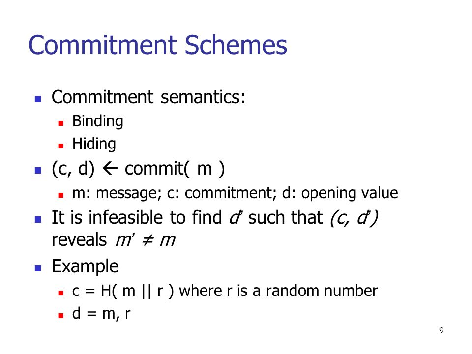 9 Commitment Schemes Commitment semantics: Binding Hiding (c, d) commit( m ) m: message; c: commitment; d: opening value It is infeasible to find d such that (c, d ) reveals m m Example c = H( m || r ) where r is a random number d = m, r