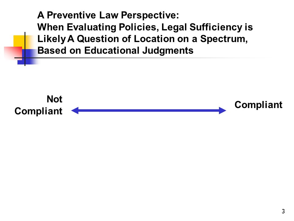 3 A Preventive Law Perspective: When Evaluating Policies, Legal Sufficiency is Likely A Question of Location on a Spectrum, Based on Educational Judgments Not Compliant