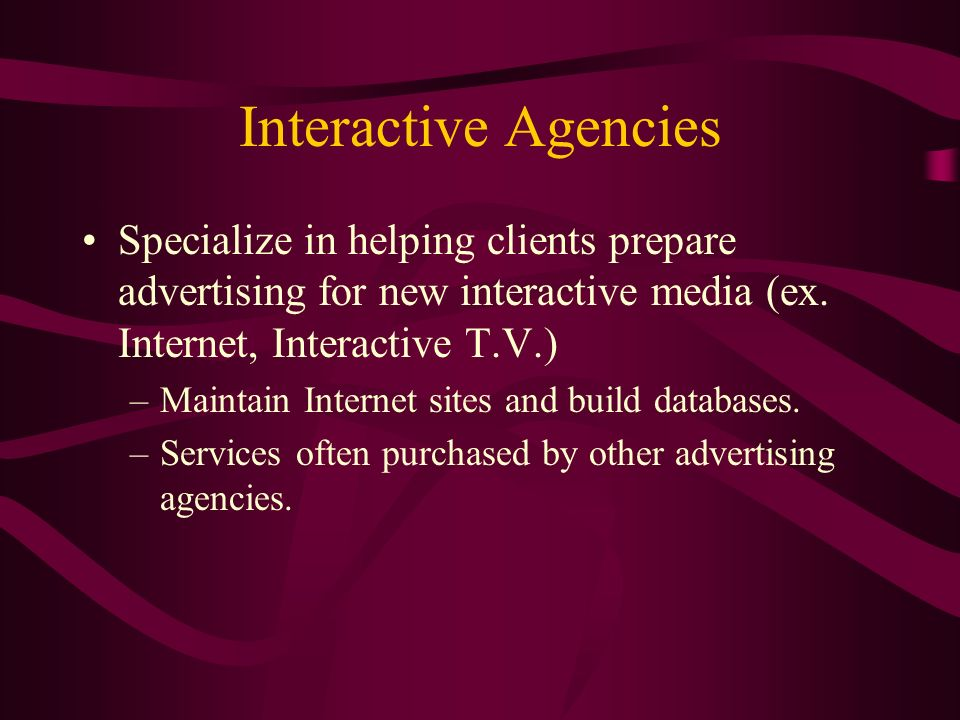 Interactive Agencies Specialize in helping clients prepare advertising for new interactive media (ex.