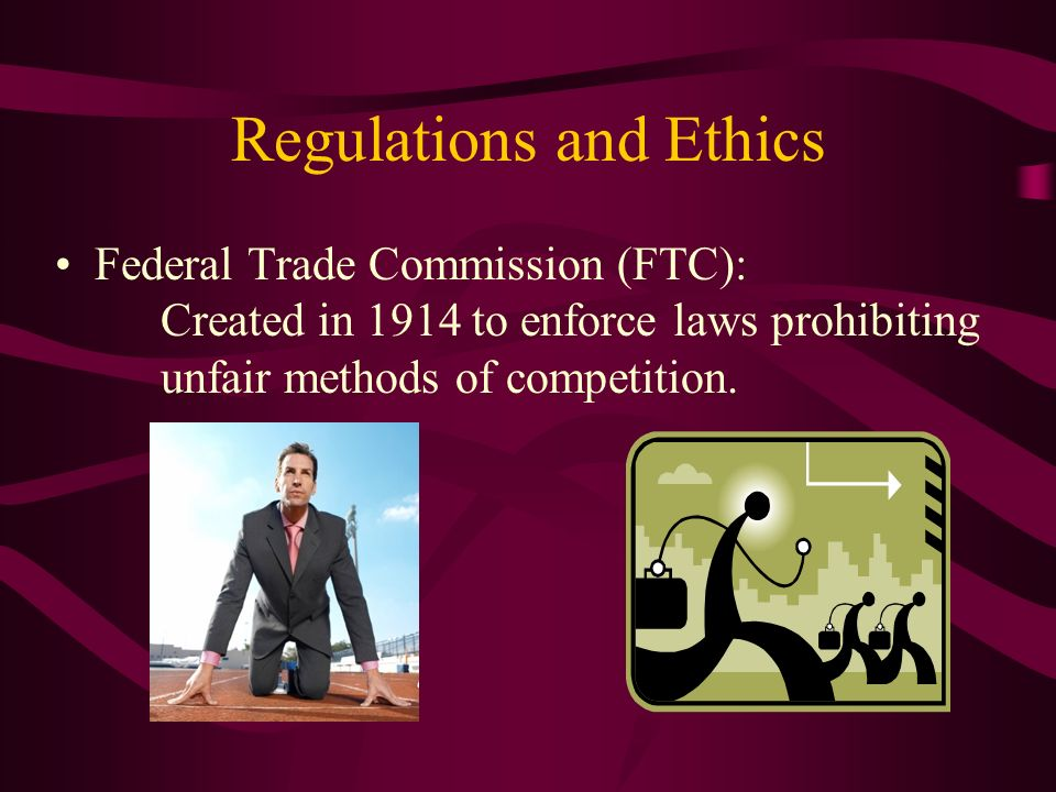 Regulations and Ethics Federal Trade Commission (FTC): Created in 1914 to enforce laws prohibiting unfair methods of competition.