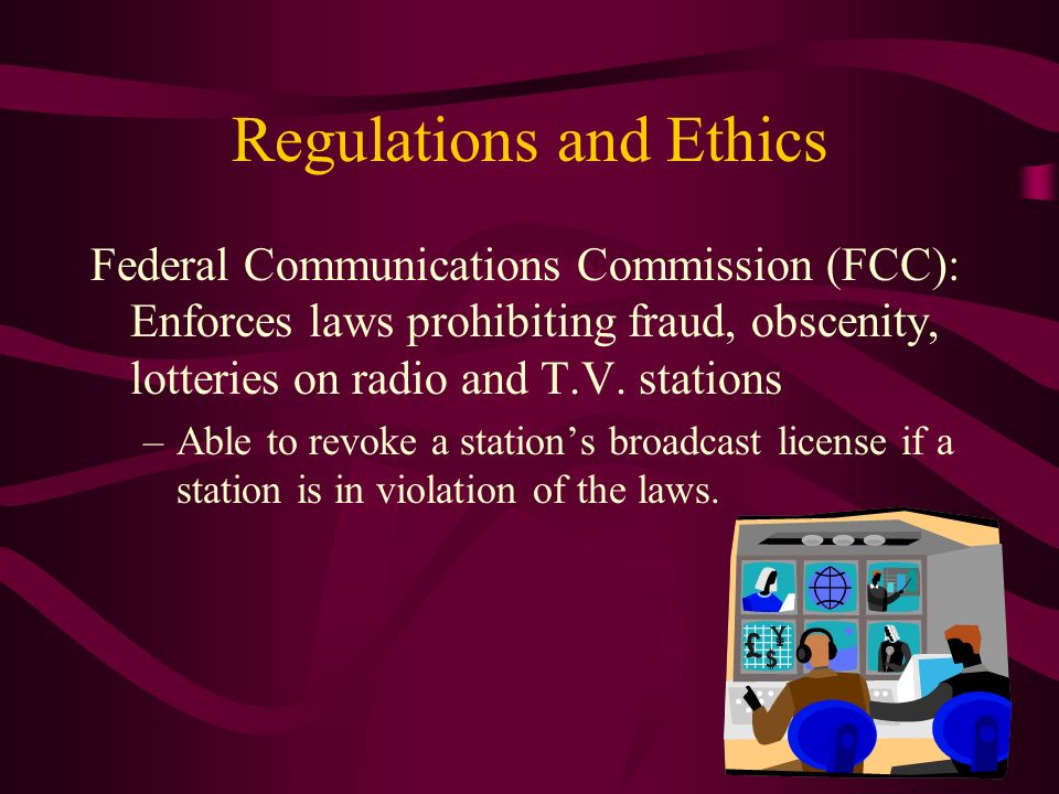 Regulations and Ethics Federal Communications Commission (FCC): Enforces laws prohibiting fraud, obscenity, lotteries on radio and T.V.