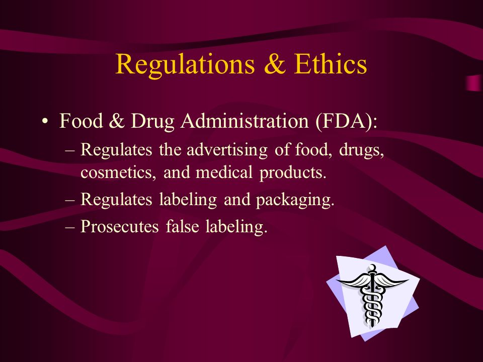 Regulations & Ethics Food & Drug Administration (FDA): –Regulates the advertising of food, drugs, cosmetics, and medical products.