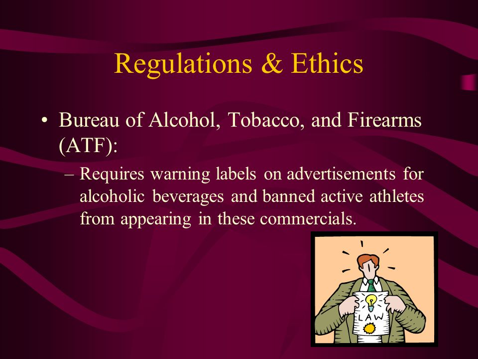 Regulations & Ethics Bureau of Alcohol, Tobacco, and Firearms (ATF): –Requires warning labels on advertisements for alcoholic beverages and banned active athletes from appearing in these commercials.
