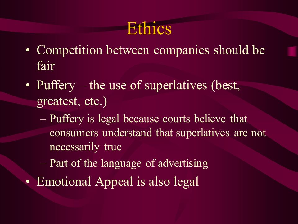 Ethics Competition between companies should be fair Puffery – the use of superlatives (best, greatest, etc.) –Puffery is legal because courts believe that consumers understand that superlatives are not necessarily true –Part of the language of advertising Emotional Appeal is also legal