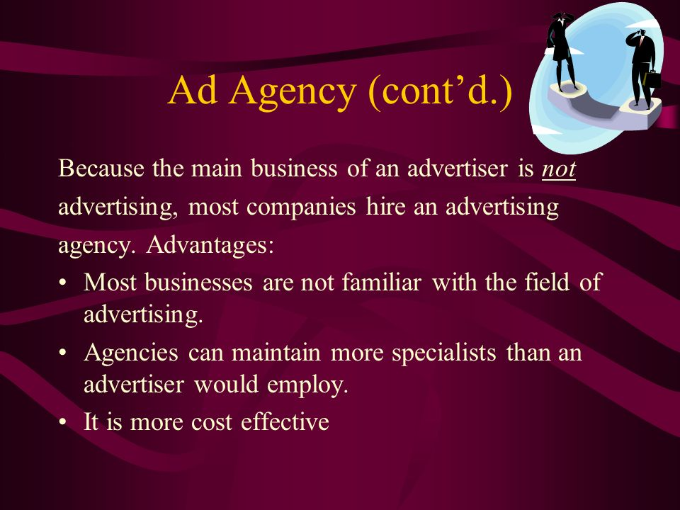 Ad Agency (contd.) Because the main business of an advertiser is not advertising, most companies hire an advertising agency.