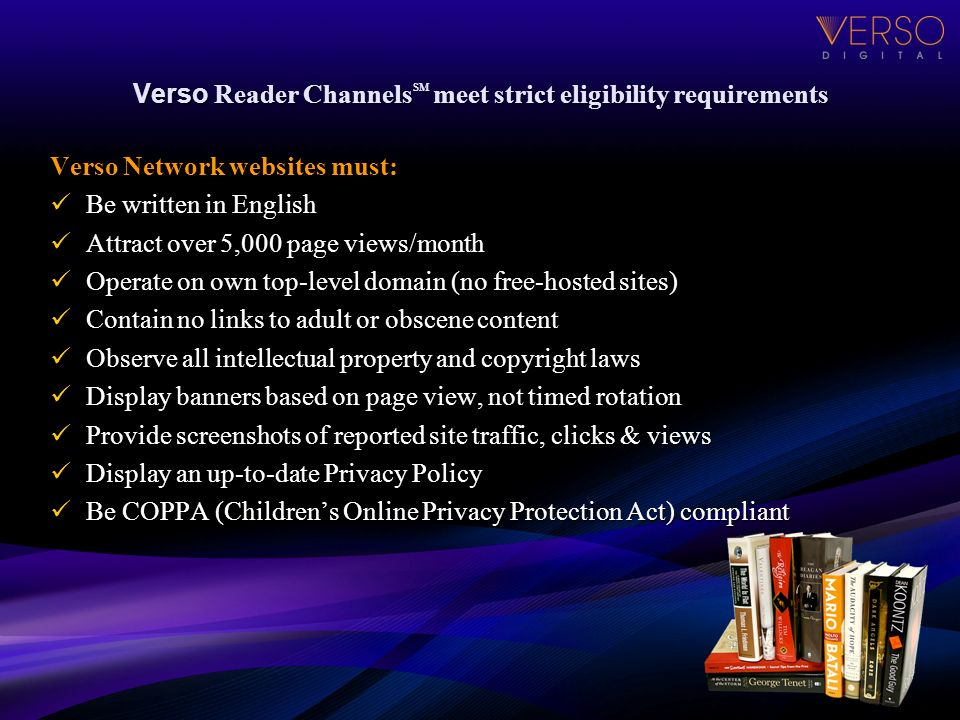 Verso Reader Channels SM meet strict eligibility requirements Verso Network websites must: Be written in English Be written in English Attract over 5,000 page views/month Attract over 5,000 page views/month Operate on own top-level domain (no free-hosted sites) Operate on own top-level domain (no free-hosted sites) Contain no links to adult or obscene content Contain no links to adult or obscene content Observe all intellectual property and copyright laws Observe all intellectual property and copyright laws Display banners based on page view, not timed rotation Display banners based on page view, not timed rotation Provide screenshots of reported site traffic, clicks & views Provide screenshots of reported site traffic, clicks & views Display an up-to-date Privacy Policy Display an up-to-date Privacy Policy Be COPPA (Childrens Online Privacy Protection Act) compliant Be COPPA (Childrens Online Privacy Protection Act) compliant