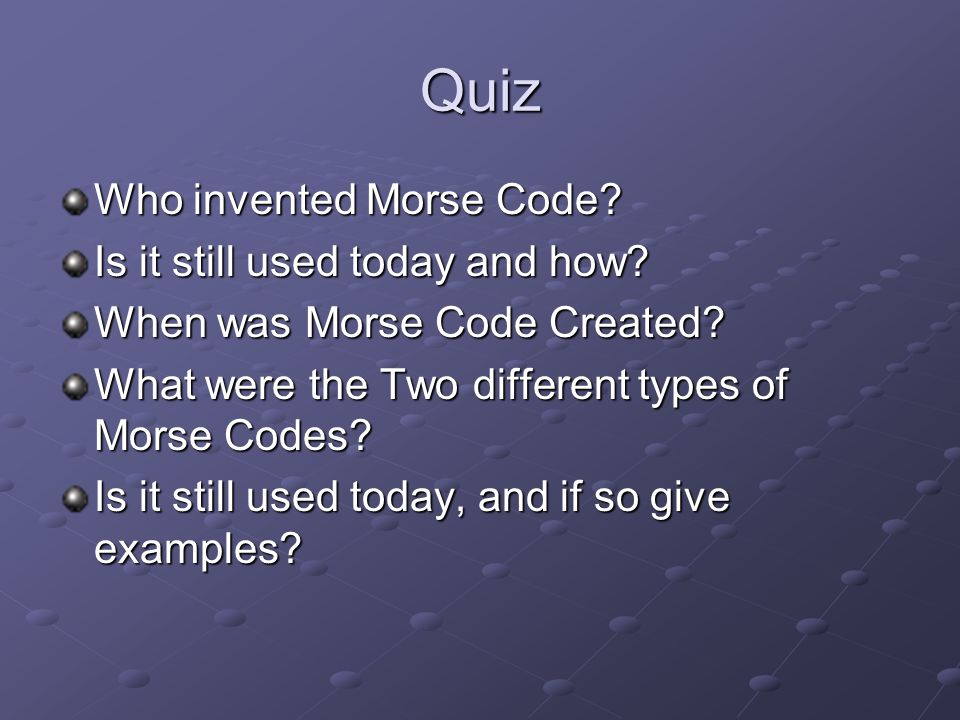 Quiz Who invented Morse Code. Is it still used today and how.