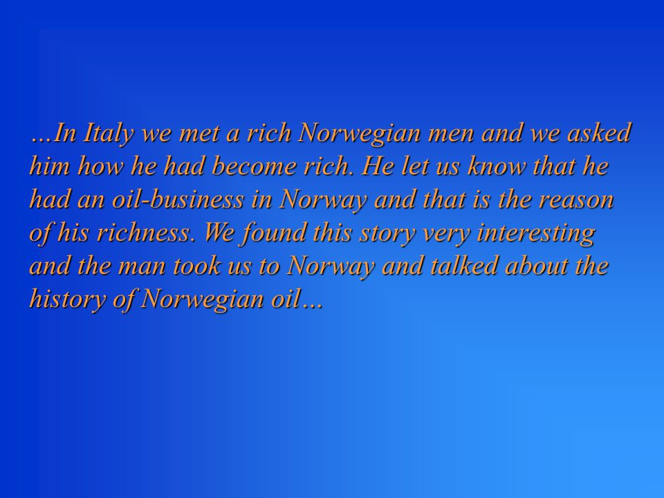…In Italy we met a rich Norwegian men and we asked him how he had become rich.