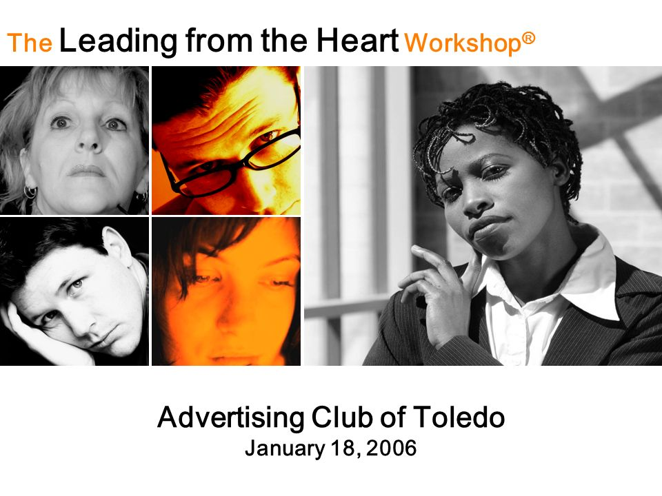 Advertising Club of Toledo January 18, 2006 The Leading from the Heart Workshop ®