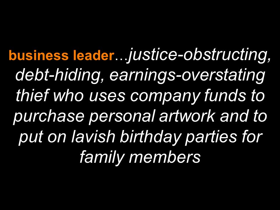 business leader… justice-obstructing, debt-hiding, earnings-overstating thief who uses company funds to purchase personal artwork and to put on lavish birthday parties for family members
