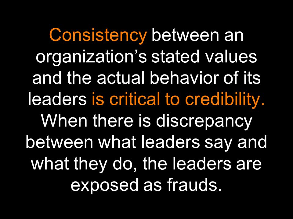 Consistency between an organizations stated values and the actual behavior of its leaders is critical to credibility.