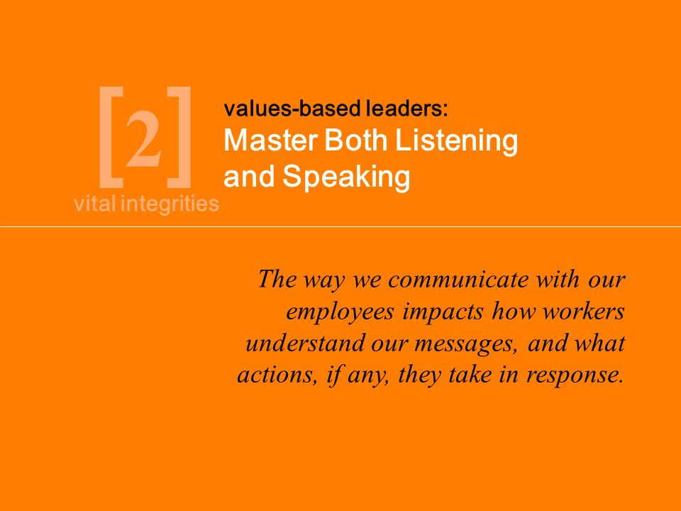 [2][2] Master Both Listening and Speaking values-based leaders: The way we communicate with our employees impacts how workers understand our messages, and what actions, if any, they take in response.