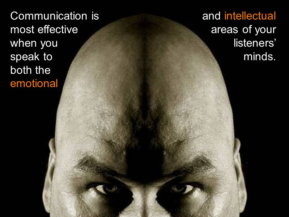 Communication is most effective when you speak to both the emotional and intellectual areas of your listeners minds.