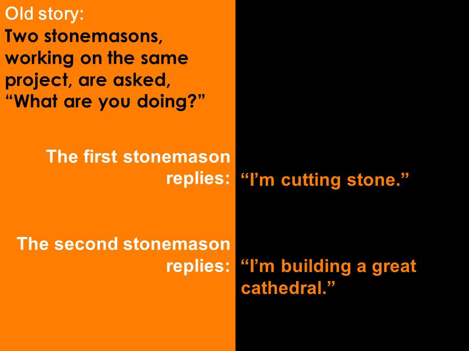 Old story: Two stonemasons, working on the same project, are asked, What are you doing.