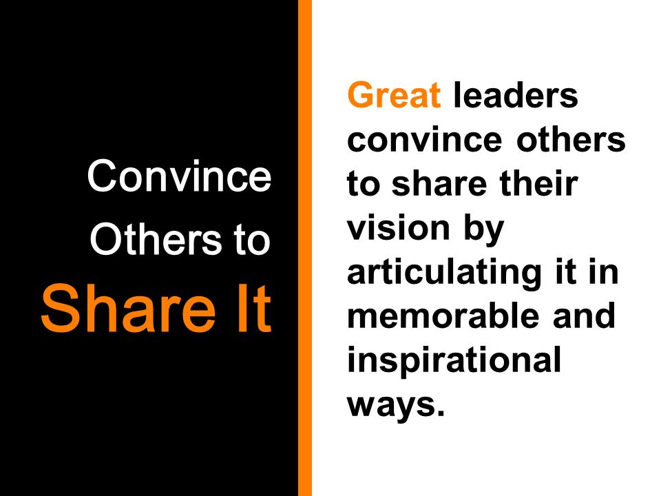 Convince Others to Share It Great leaders convince others to share their vision by articulating it in memorable and inspirational ways.