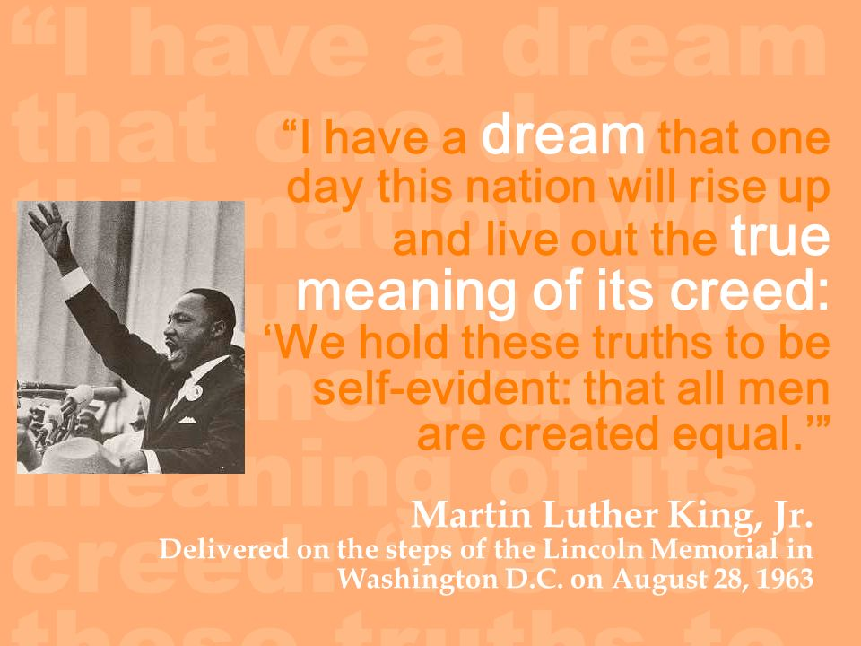 I have a dream that one day this nation will rise up and live out the true meaning of its creed: We hold these truths to be self-evident: that all men are created equal.