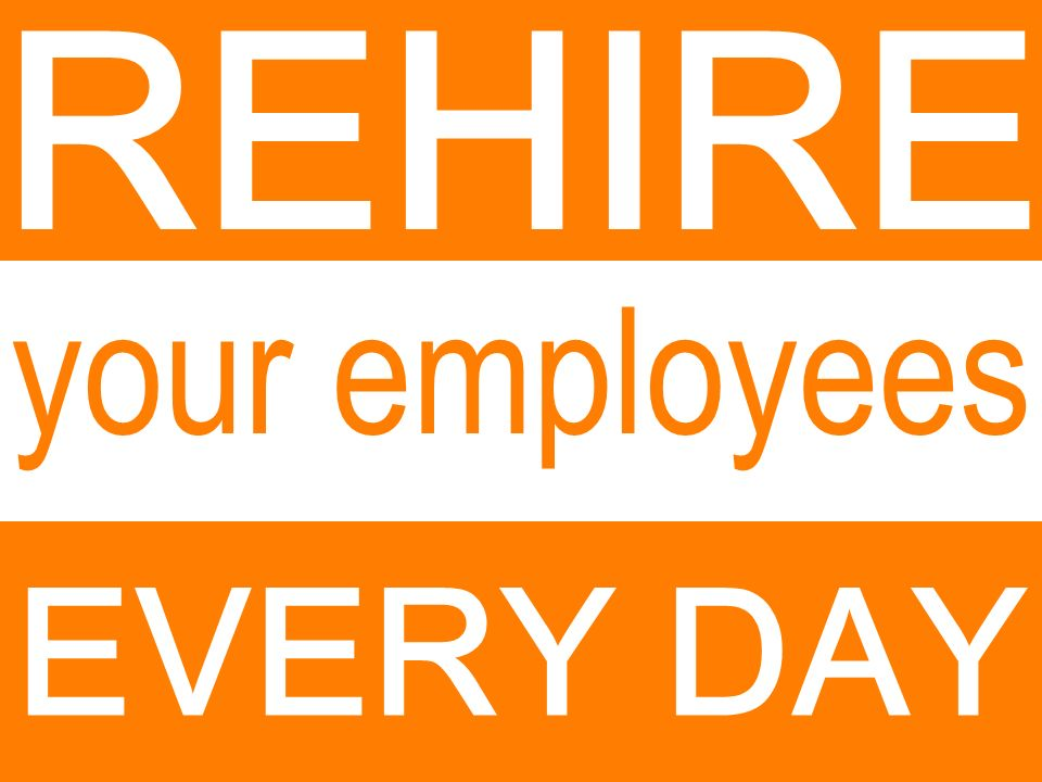 EVERY DAY REHIRE your employees