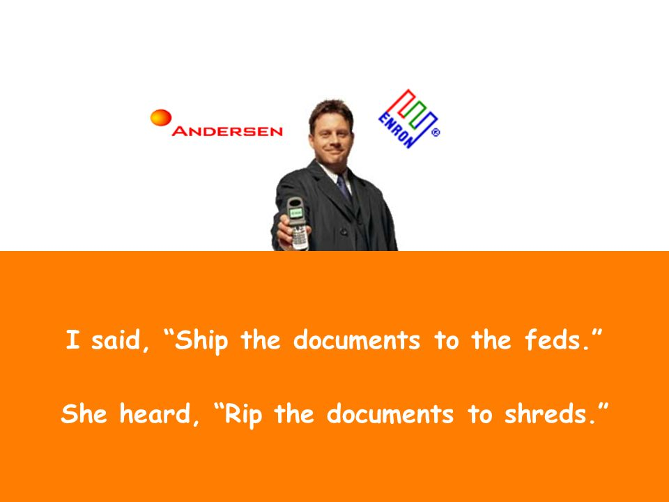 I said, Ship the documents to the feds. She heard, Rip the documents to shreds.