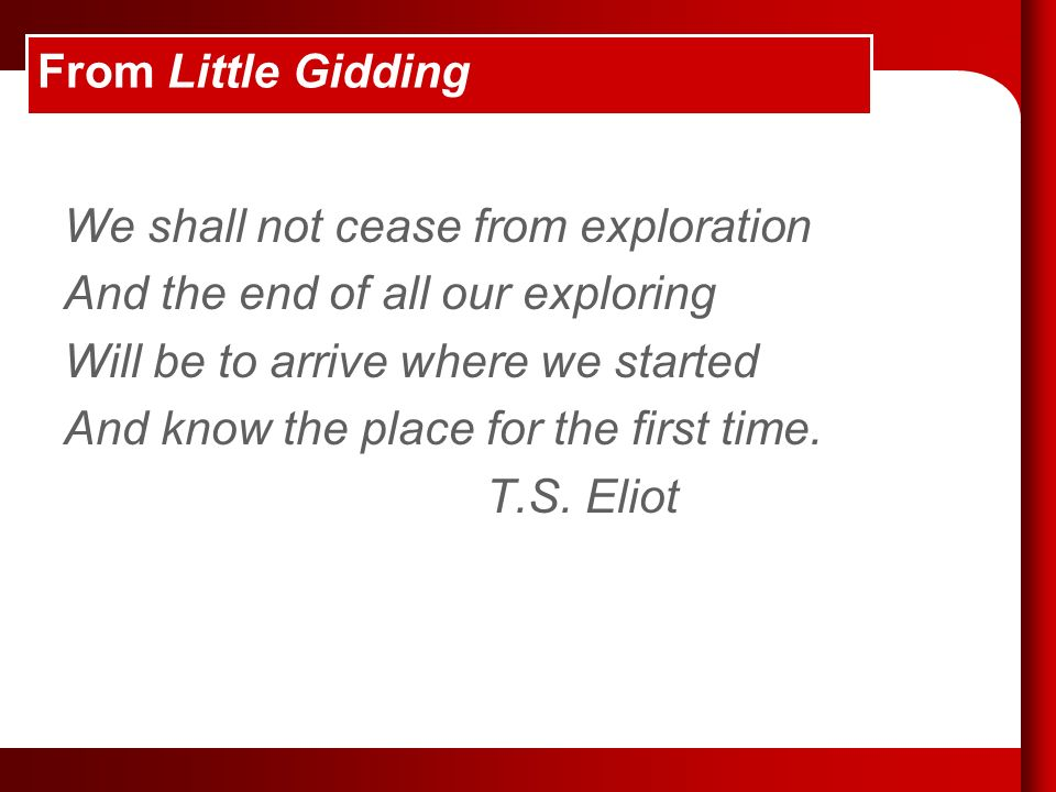 From Little Gidding We shall not cease from exploration And the end of all our exploring Will be to arrive where we started And know the place for the first time.