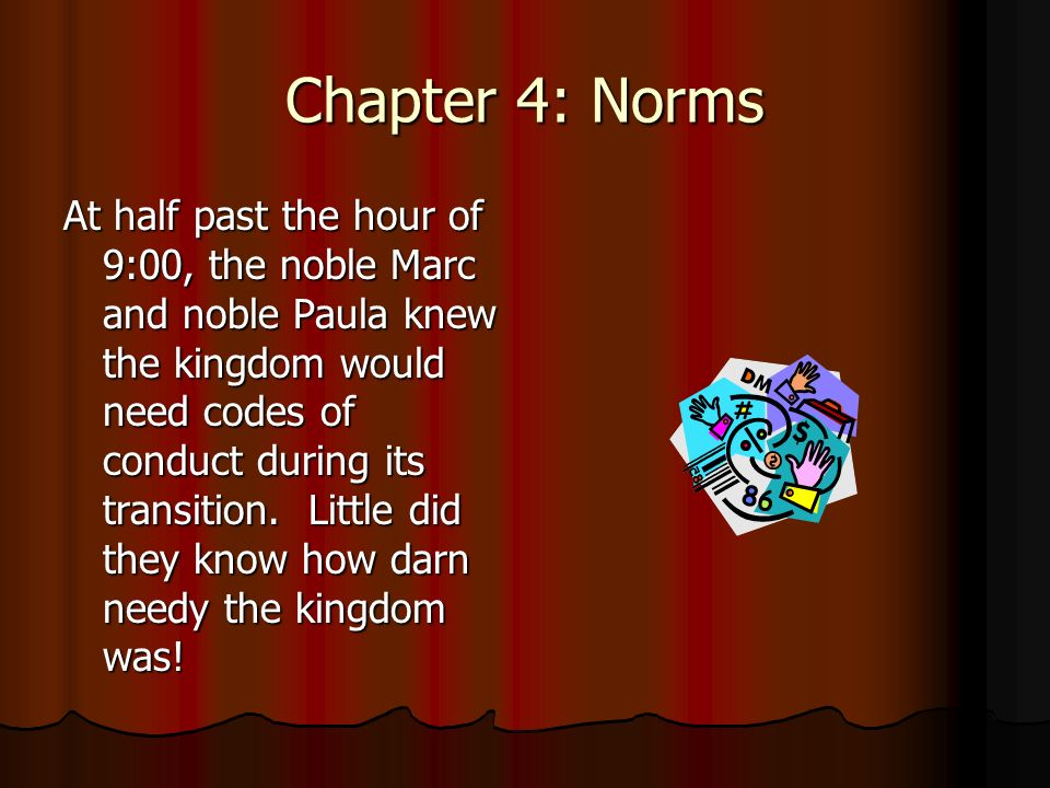 Chapter 4: Norms At half past the hour of 9:00, the noble Marc and noble Paula knew the kingdom would need codes of conduct during its transition.