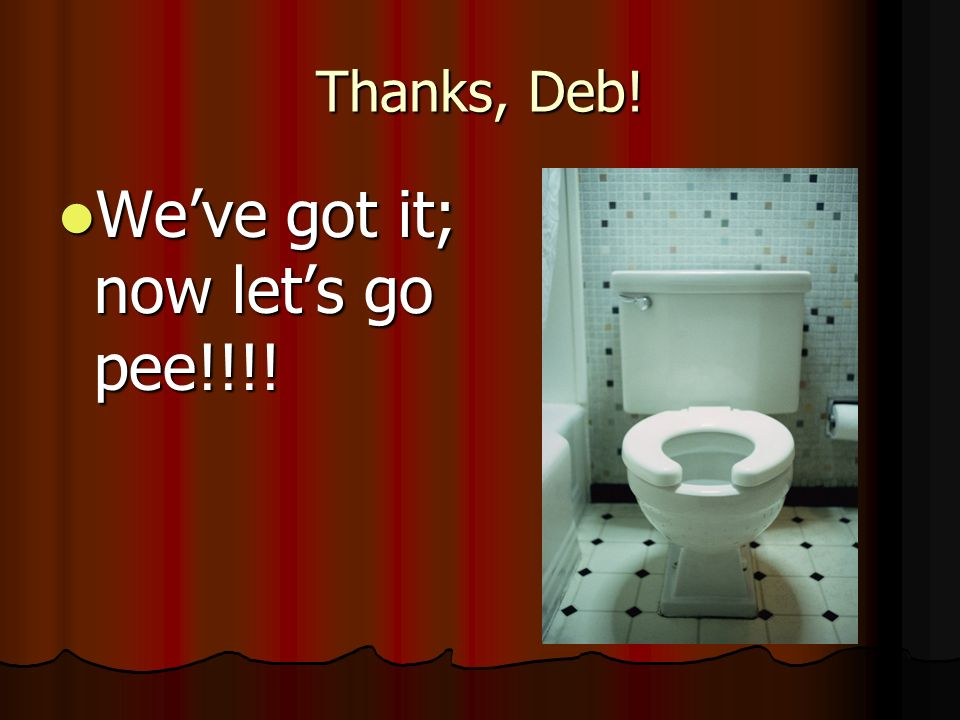 Thanks, Deb! Weve got it; now lets go pee!!!! Weve got it; now lets go pee!!!!