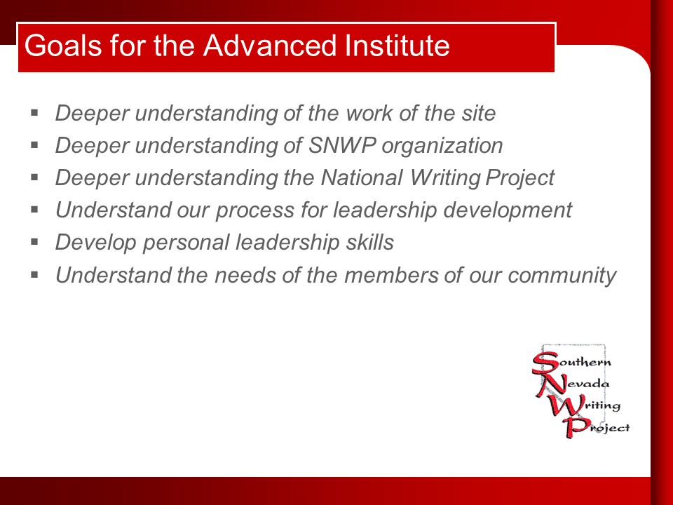 Goals for the Advanced Institute Deeper understanding of the work of the site Deeper understanding of SNWP organization Deeper understanding the National Writing Project Understand our process for leadership development Develop personal leadership skills Understand the needs of the members of our community
