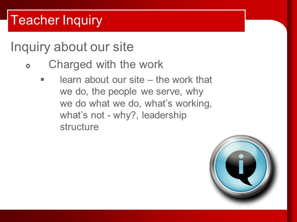 Teacher Inquiry Inquiry about our site Charged with the work learn about our site – the work that we do, the people we serve, why we do what we do, whats working, whats not - why , leadership structure
