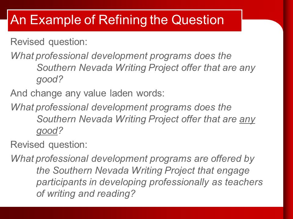 An Example of Refining the Question Revised question: What professional development programs does the Southern Nevada Writing Project offer that are any good.