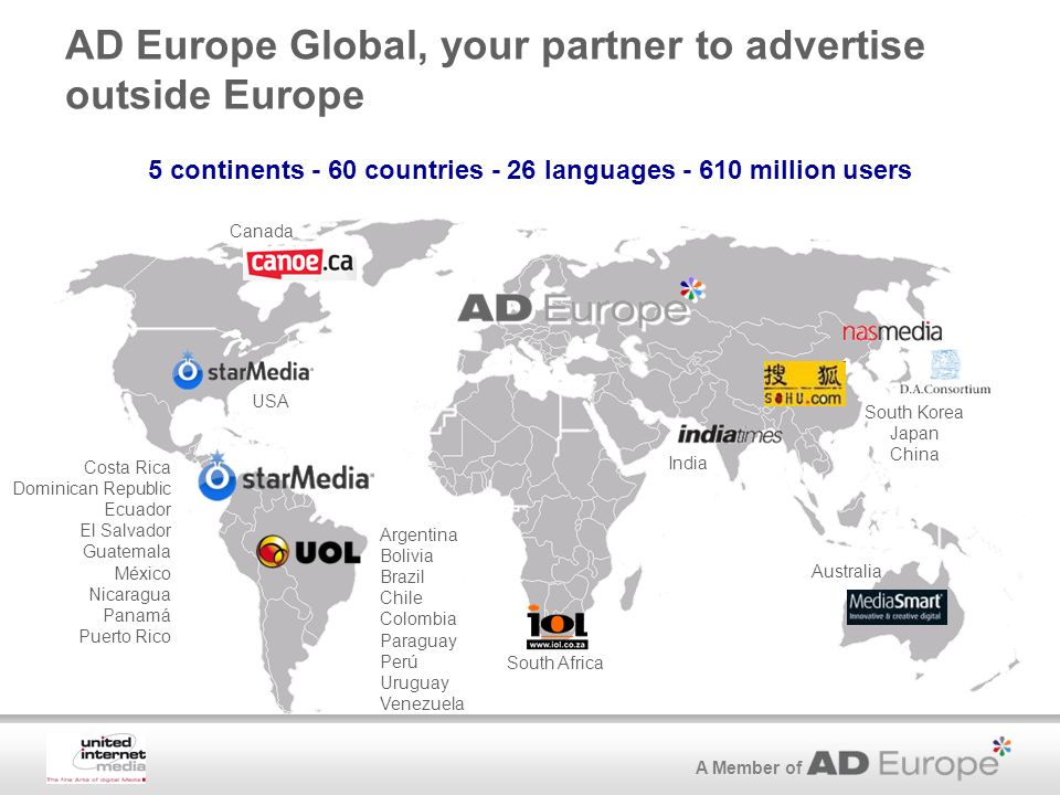 A Member of AD Europe Global, your partner to advertise outside Europe South Africa USA Costa Rica Dominican Republic Ecuador El Salvador Guatemala México Nicaragua Panamá Puerto Rico Argentina Bolivia Brazil Chile Colombia Paraguay Perú Uruguay Venezuela 5 continents - 60 countries - 26 languages million users Australia India South Korea Japan China Canada