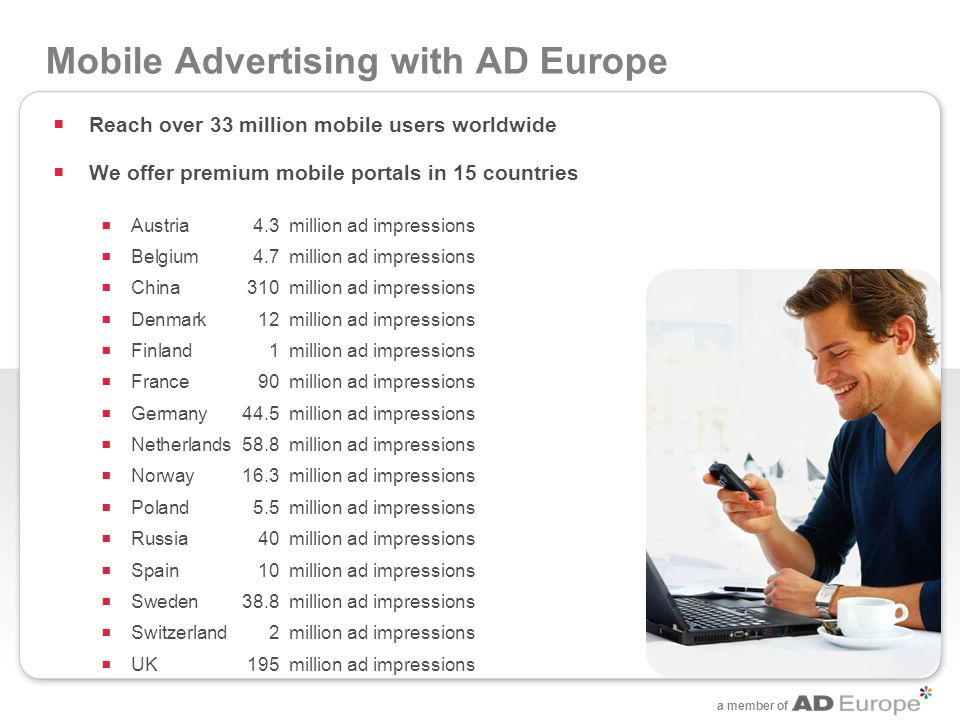 a member of Mobile Advertising with AD Europe Reach over 33 million mobile users worldwide We offer premium mobile portals in 15 countries Austria 4.3 million ad impressions Belgium 4.7 million ad impressions China 310 million ad impressions Denmark 12 million ad impressions Finland 1million ad impressions France 90 million ad impressions Germany 44.5 million ad impressions Netherlands 58.8 million ad impressions Norway 16.3million ad impressions Poland 5.5 million ad impressions Russia 40 million ad impressions Spain 10 million ad impressions Sweden 38.8 million ad impressions Switzerland 2 million ad impressions UK 195 million ad impressions