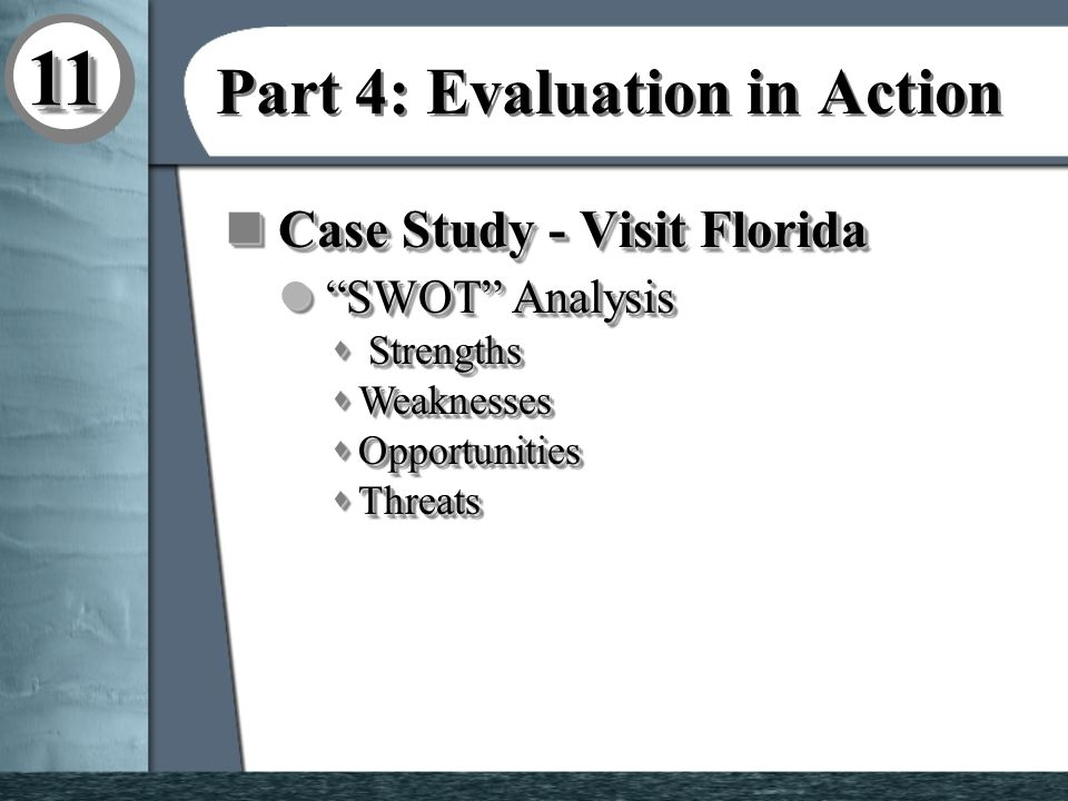 1111 Part 4: Evaluation in Action Part 4: Evaluation in Action n Case Study - Visit Florida l Goal: s increase range of destinations s attract variety of travelers l Questions to Consider: sWhat unified these diverse groups and destinations.