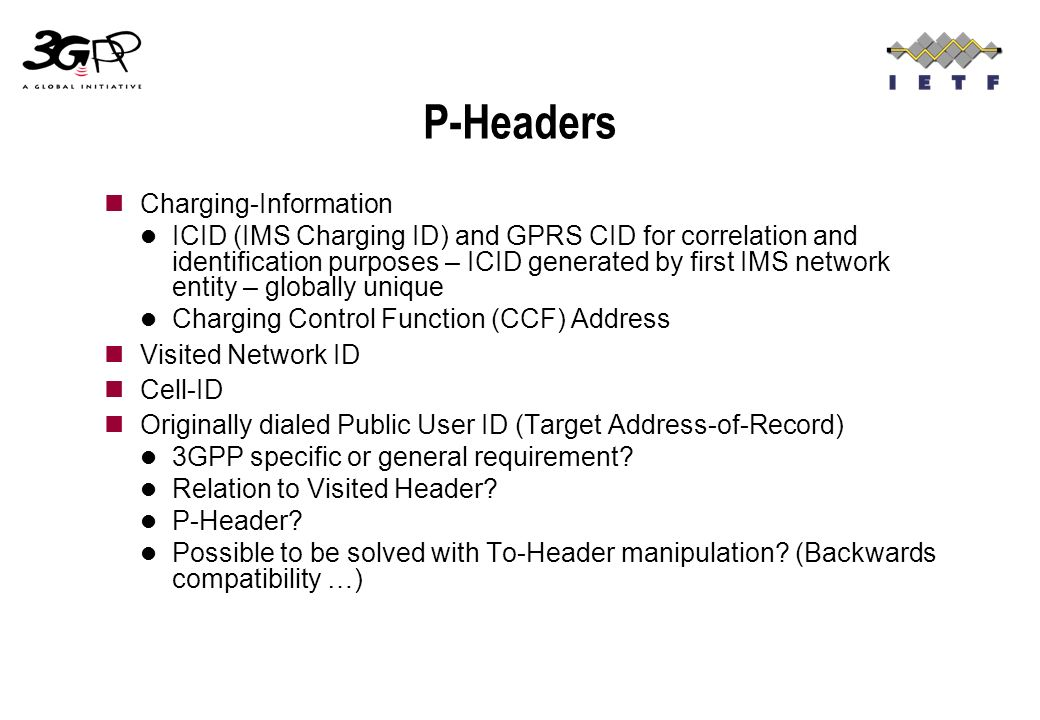 P-Headers Charging-Information ICID (IMS Charging ID) and GPRS CID for correlation and identification purposes – ICID generated by first IMS network entity – globally unique Charging Control Function (CCF) Address Visited Network ID Cell-ID Originally dialed Public User ID (Target Address-of-Record) 3GPP specific or general requirement.