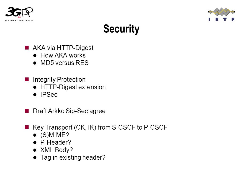 Security AKA via HTTP-Digest How AKA works MD5 versus RES Integrity Protection HTTP-Digest extension IPSec Draft Arkko Sip-Sec agree Key Transport (CK, IK) from S-CSCF to P-CSCF (S)MIME.