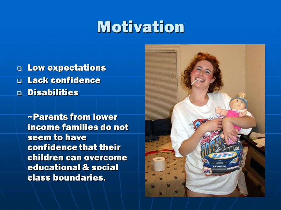Motivation Low expectations Low expectations Lack confidence Lack confidence Disabilities Disabilities ~Parents from lower income families do not seem to have confidence that their children can overcome educational & social class boundaries.