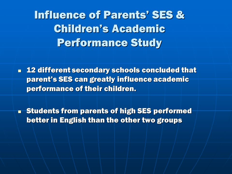 Influence of Parents SES & Childrens Academic Performance Study 12 different secondary schools concluded that parents SES can greatly influence academic performance of their children.