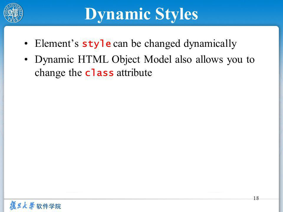 18 Dynamic Styles Elements style can be changed dynamically Dynamic HTML Object Model also allows you to change the class attribute