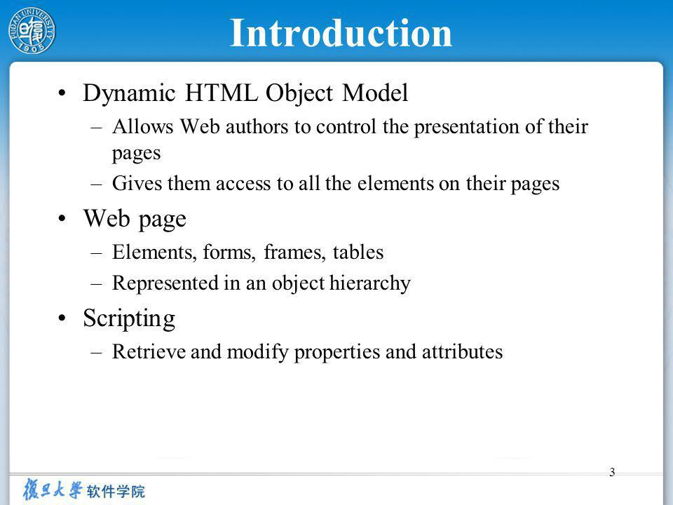 3 Introduction Dynamic HTML Object Model –Allows Web authors to control the presentation of their pages –Gives them access to all the elements on their pages Web page –Elements, forms, frames, tables –Represented in an object hierarchy Scripting –Retrieve and modify properties and attributes