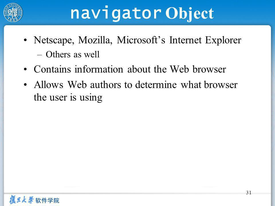 31 navigator Object Netscape, Mozilla, Microsofts Internet Explorer –Others as well Contains information about the Web browser Allows Web authors to determine what browser the user is using
