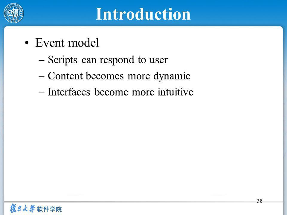 38 Introduction Event model –Scripts can respond to user –Content becomes more dynamic –Interfaces become more intuitive