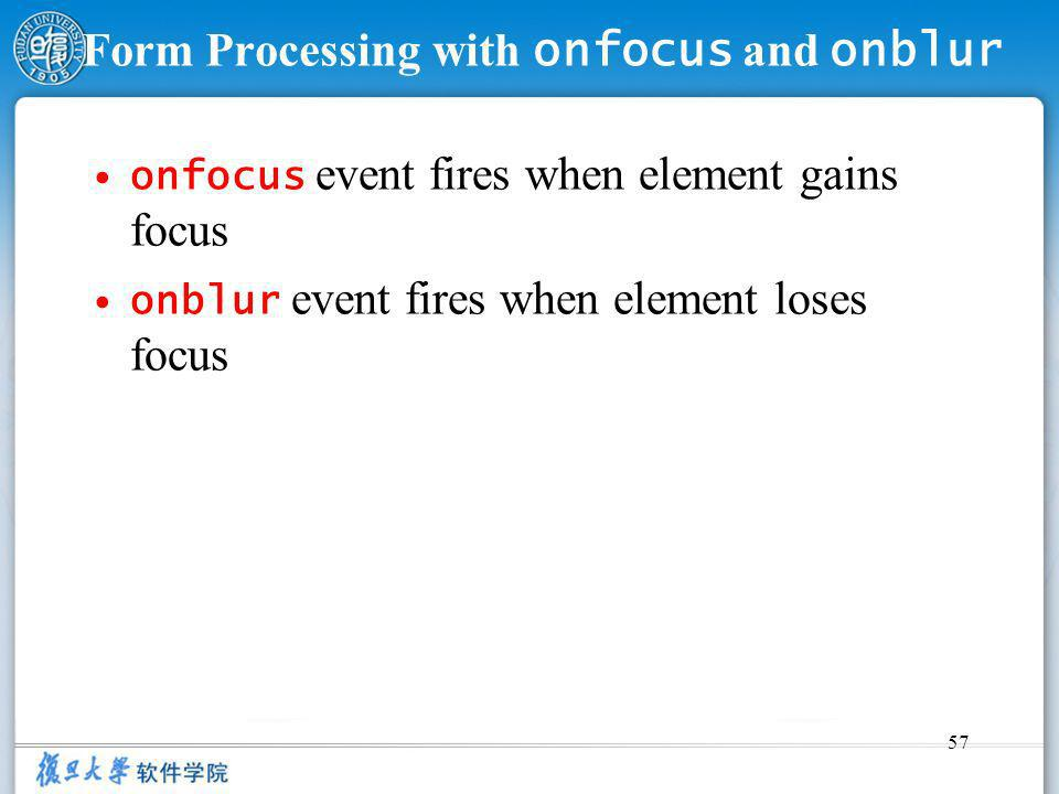 57 Form Processing with onfocus and onblur onfocus event fires when element gains focus onblur event fires when element loses focus