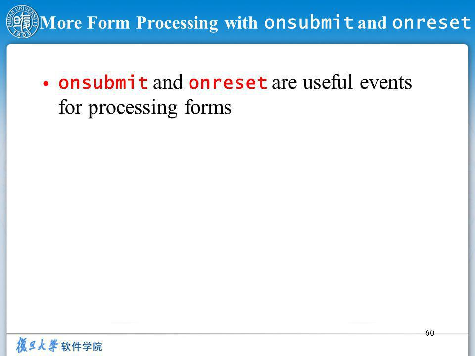 60 More Form Processing with onsubmit and onreset onsubmit and onreset are useful events for processing forms