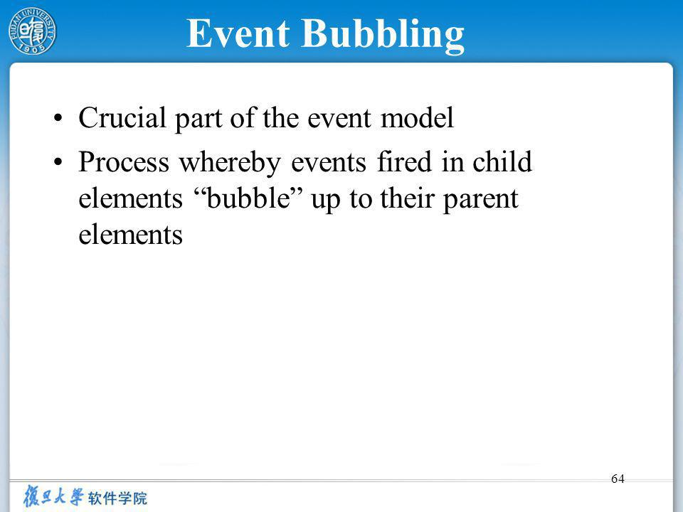64 Event Bubbling Crucial part of the event model Process whereby events fired in child elements bubble up to their parent elements